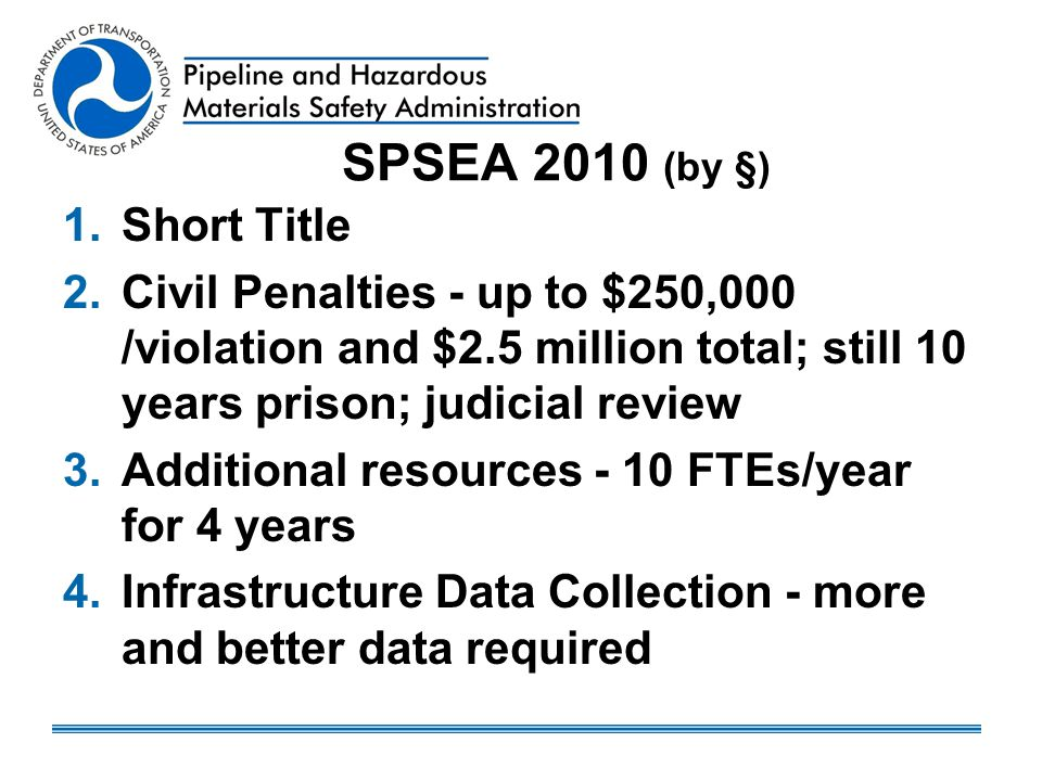 SPSEA 2010 (by §) 1.Short Title 2.Civil Penalties - up to $250,000 /violation and $2.5 million total; still 10 years prison; judicial review 3.Additional resources - 10 FTEs/year for 4 years 4.Infrastructure Data Collection - more and better data required