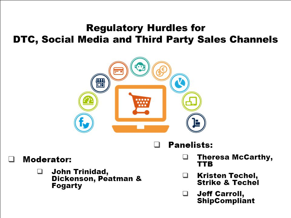 Regulatory Hurdles for DTC, Social Media and Third Party Sales Channels  Panelists:  Theresa McCarthy, TTB  Kristen Techel, Strike & Techel  Jeff Carroll, ShipCompliant  Moderator:  John Trinidad, Dickenson, Peatman & Fogarty