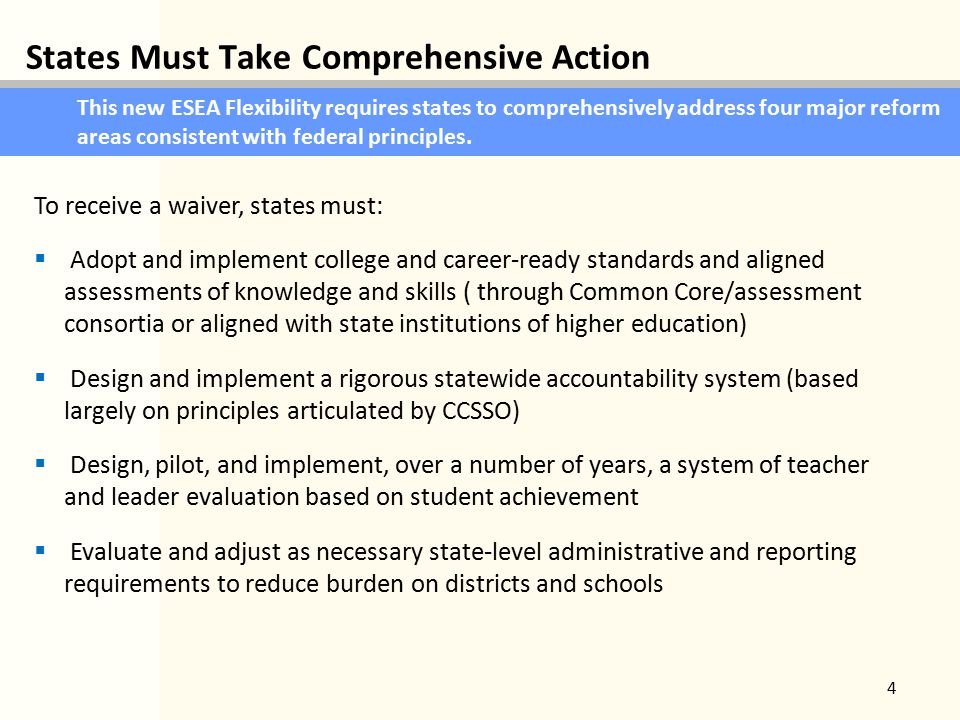 States Must Take Comprehensive Action 4 This new ESEA Flexibility requires states to comprehensively address four major reform areas consistent with federal principles.