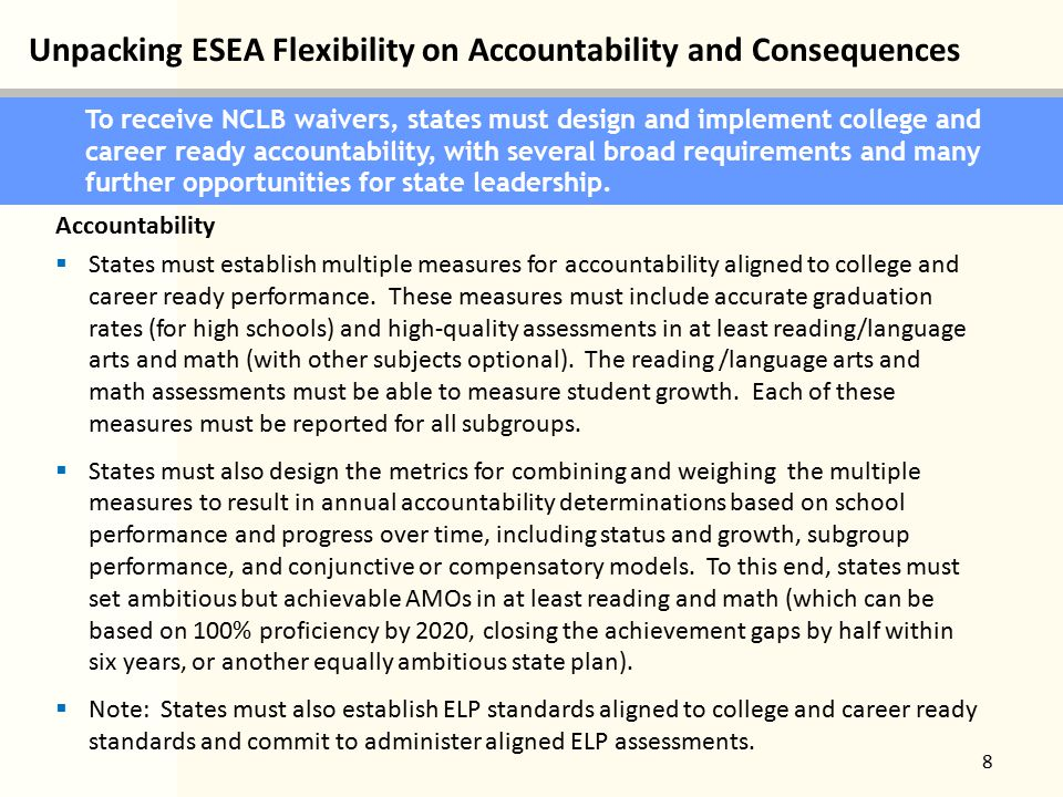 Unpacking ESEA Flexibility on Accountability and Consequences 8 To receive NCLB waivers, states must design and implement college and career ready accountability, with several broad requirements and many further opportunities for state leadership.