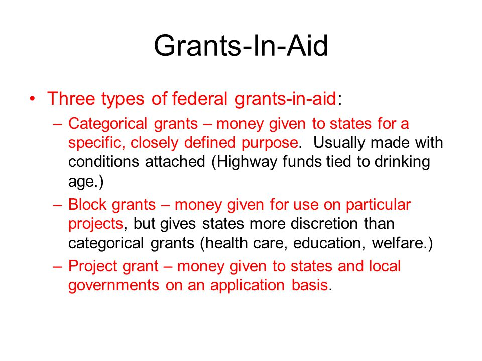 Grants-In-Aid Three types of federal grants-in-aid: –Categorical grants – money given to states for a specific, closely defined purpose. Usually made