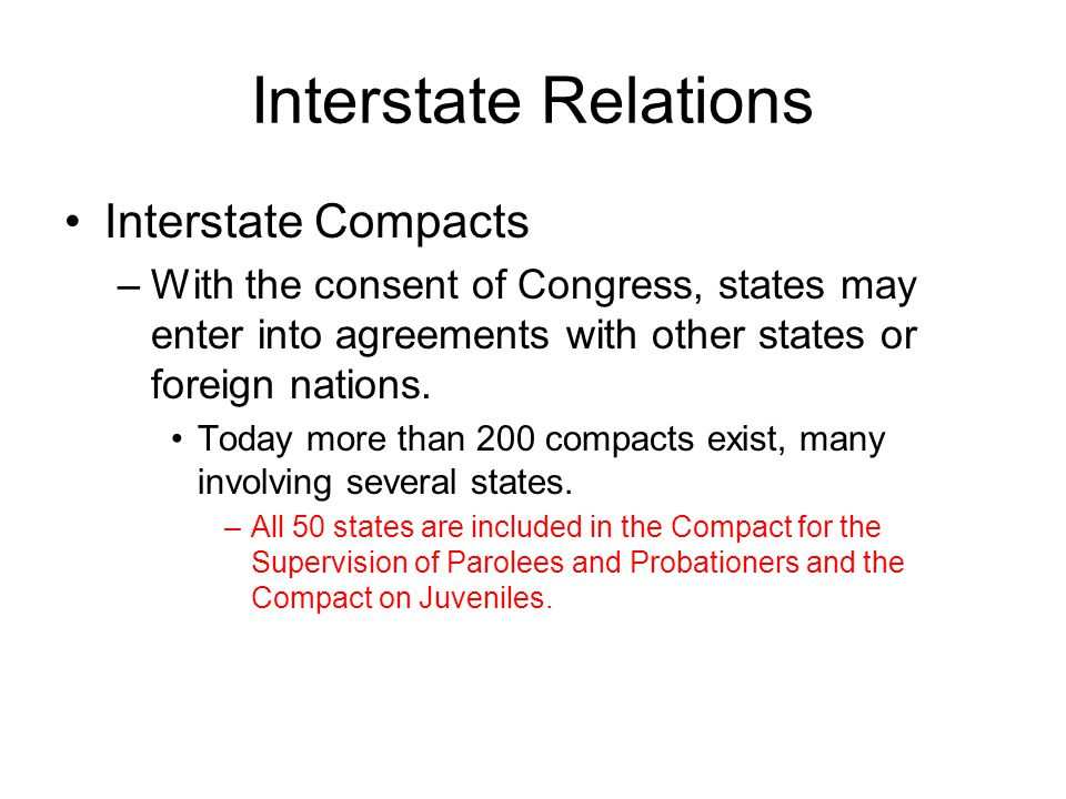Interstate Relations Interstate Compacts –With the consent of Congress, states may enter into agreements with other states or foreign nations. Today m