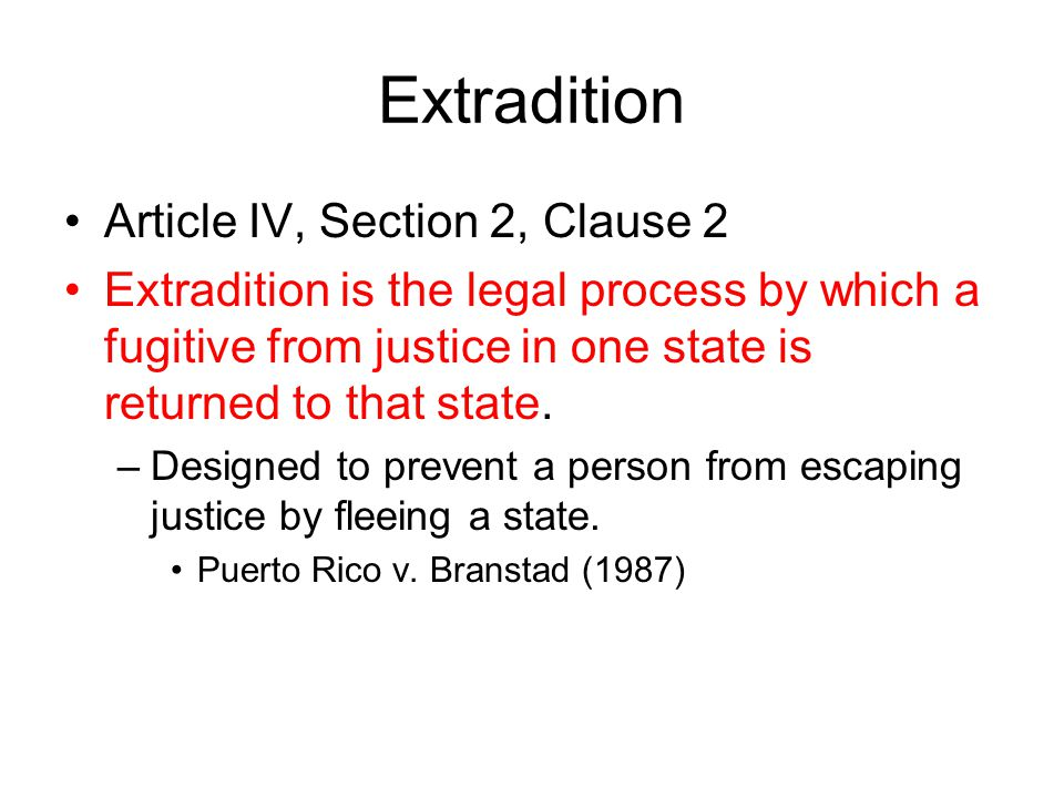 Extradition Article IV, Section 2, Clause 2 Extradition is the legal process by which a fugitive from justice in one state is returned to that state.