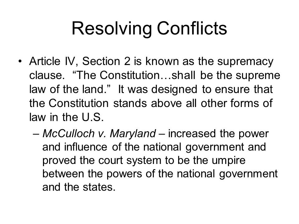 """Resolving Conflicts Article IV, Section 2 is known as the supremacy clause. """"The Constitution…shall be the supreme law of the land."""" It was designed t"""