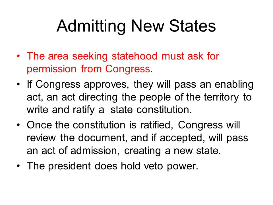 Admitting New States The area seeking statehood must ask for permission from Congress. If Congress approves, they will pass an enabling act, an act di