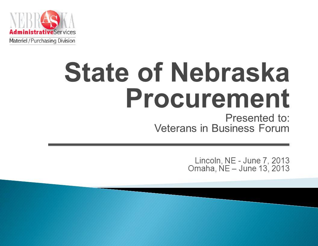 State of Nebraska Procurement Presented to: Veterans in Business Forum Lincoln, NE - June 7, 2013 Omaha, NE – June 13, 2013