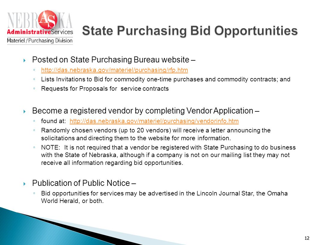  Posted on State Purchasing Bureau website – ◦ http://das.nebraska.gov/materiel/purchasing/rfp.htm http://das.nebraska.gov/materiel/purchasing/rfp.htm ◦ Lists Invitations to Bid for commodity one-time purchases and commodity contracts; and ◦ Requests for Proposals for service contracts  Become a registered vendor by completing Vendor Application – ◦ found at: http://das.nebraska.gov/materiel/purchasing/vendorinfo.htmhttp://das.nebraska.gov/materiel/purchasing/vendorinfo.htm ◦ Randomly chosen vendors (up to 20 vendors) will receive a letter announcing the solicitations and directing them to the website for more information.