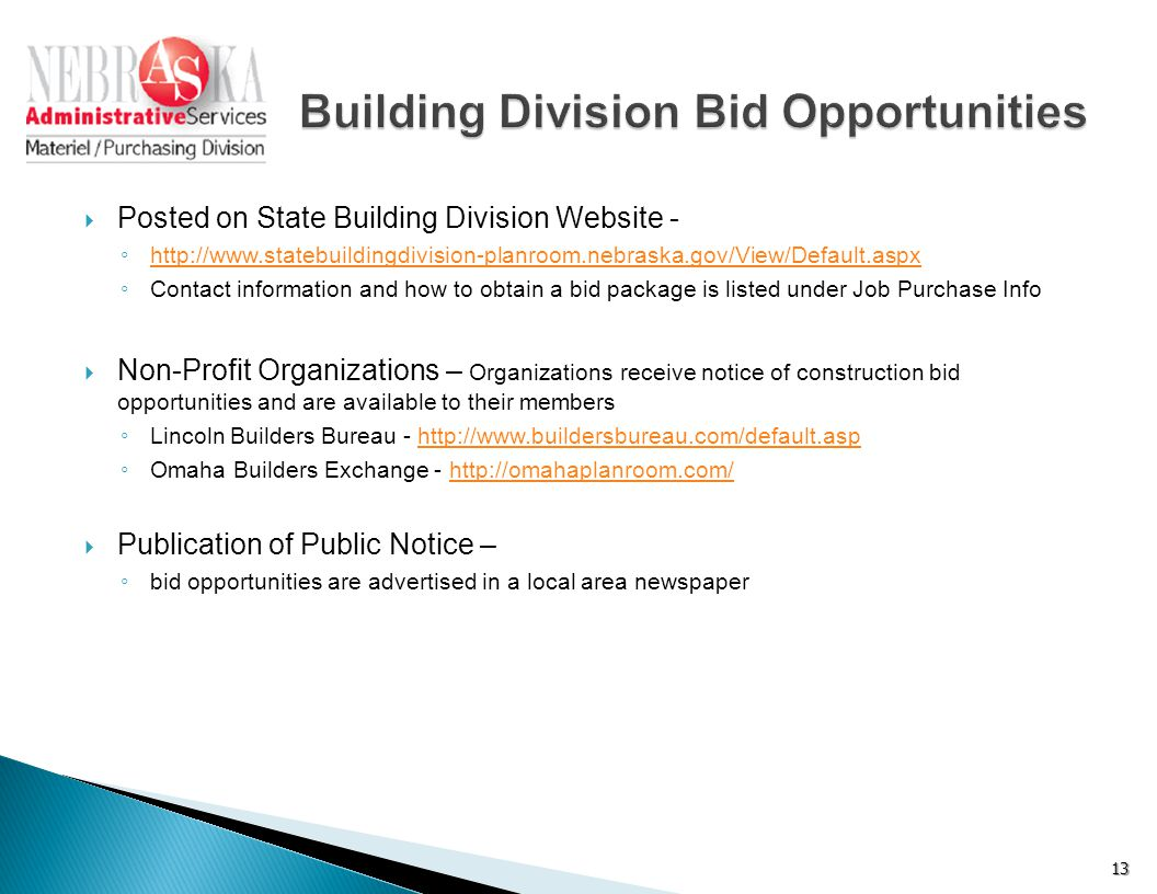  Posted on State Building Division Website - ◦ http://www.statebuildingdivision-planroom.nebraska.gov/View/Default.aspx http://www.statebuildingdivision-planroom.nebraska.gov/View/Default.aspx ◦ Contact information and how to obtain a bid package is listed under Job Purchase Info  Non-Profit Organizations – Organizations receive notice of construction bid opportunities and are available to their members ◦ Lincoln Builders Bureau - http://www.buildersbureau.com/default.asphttp://www.buildersbureau.com/default.asp ◦ Omaha Builders Exchange - http://omahaplanroom.com/http://omahaplanroom.com/  Publication of Public Notice – ◦ bid opportunities are advertised in a local area newspaper 13
