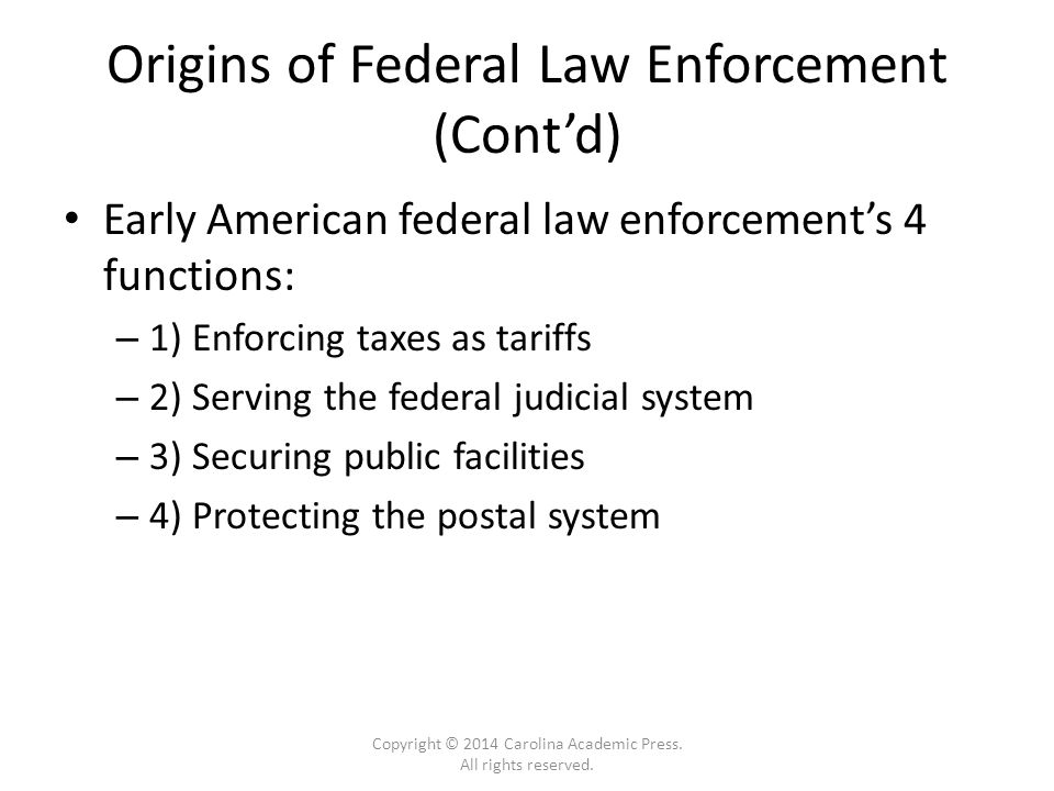 Origins of Federal Law Enforcement (Cont'd) Early American federal law enforcement's 4 functions: – 1) Enforcing taxes as tariffs – 2) Serving the federal judicial system – 3) Securing public facilities – 4) Protecting the postal system Copyright © 2014 Carolina Academic Press.