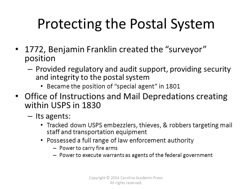 Protecting the Postal System 1772, Benjamin Franklin created the surveyor position – Provided regulatory and audit support, providing security and integrity to the postal system Became the position of special agent in 1801 Office of Instructions and Mail Depredations creating within USPS in 1830 – Its agents: Tracked down USPS embezzlers, thieves, & robbers targeting mail staff and transportation equipment Possessed a full range of law enforcement authority – Power to carry fire arms – Power to execute warrants as agents of the federal government Copyright © 2014 Carolina Academic Press.