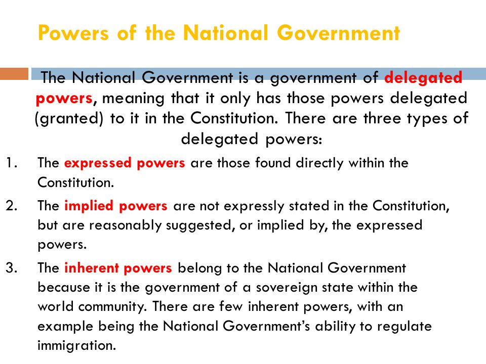 Powers of the National Government The National Government is a government of delegated powers, meaning that it only has those powers delegated (grante