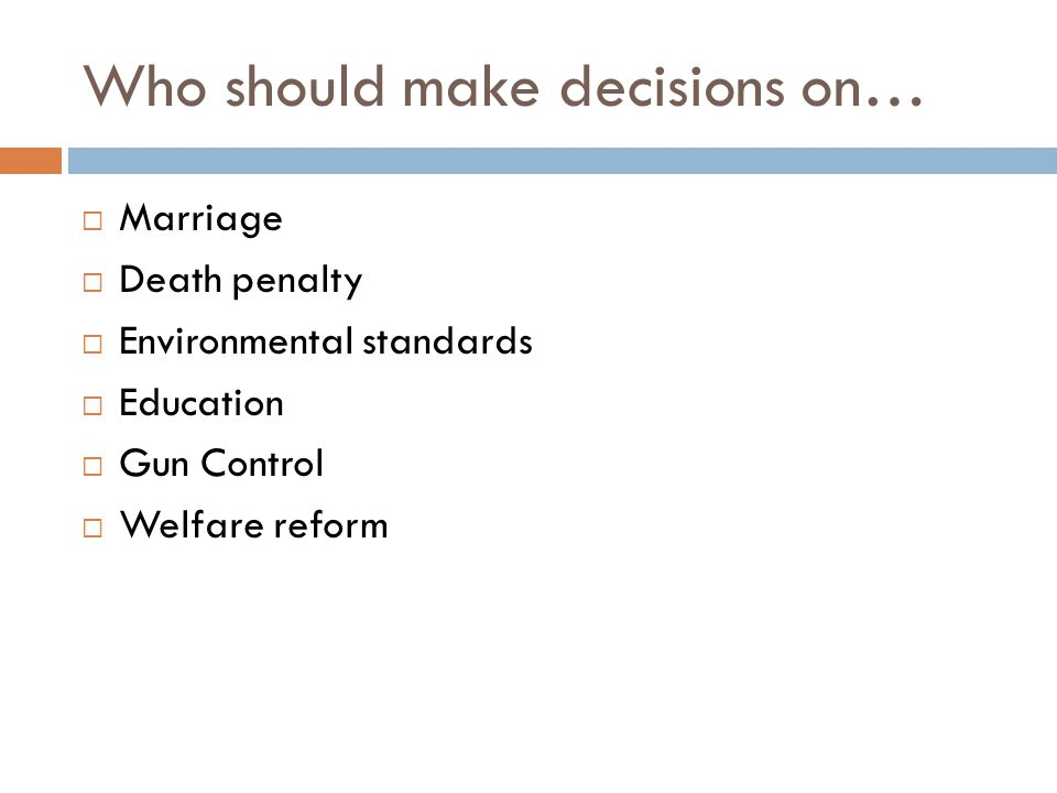 Who should make decisions on…  Marriage  Death penalty  Environmental standards  Education  Gun Control  Welfare reform