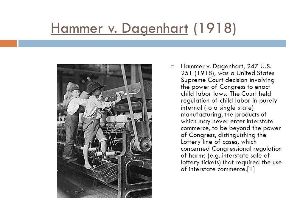 Hammer v. Dagenhart (1918)  Hammer v. Dagenhart, 247 U.S. 251 (1918), was a United States Supreme Court decision involving the power of Congress to e
