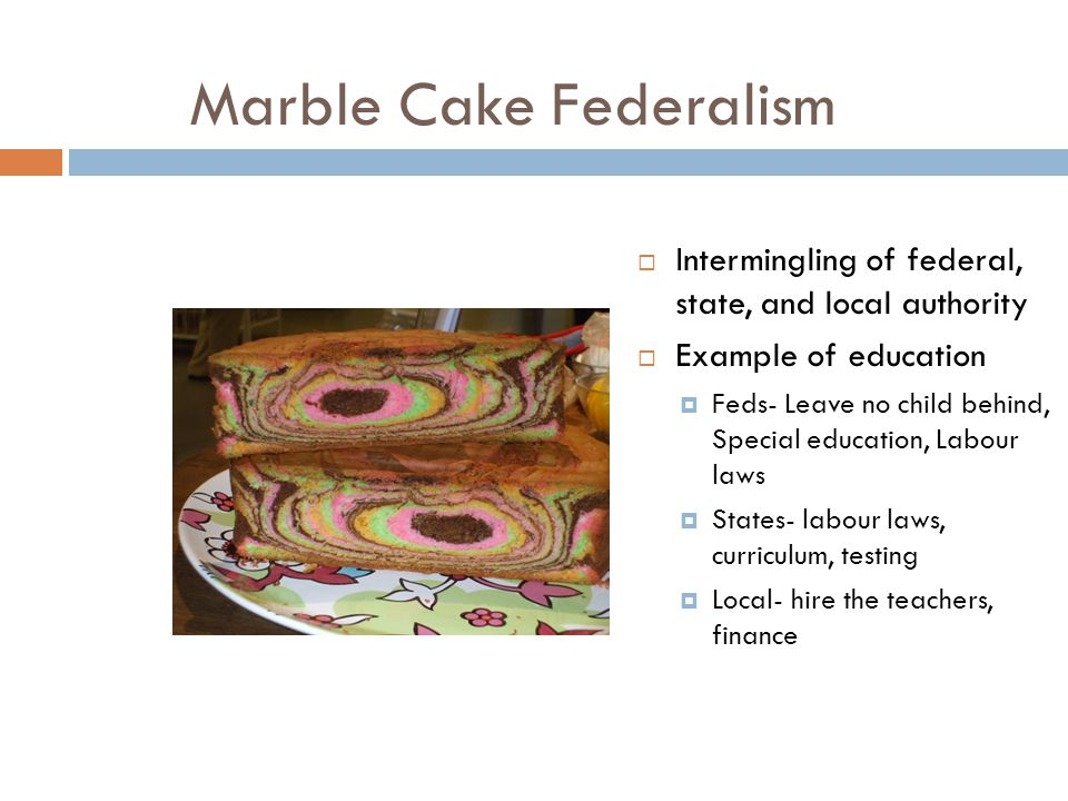 Marble Cake Federalism  Intermingling of federal, state, and local authority  Example of education  Feds- Leave no child behind, Special education,
