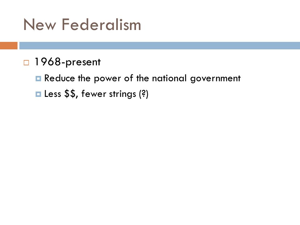 New Federalism  1968-present  Reduce the power of the national government  Less $$, fewer strings (?)