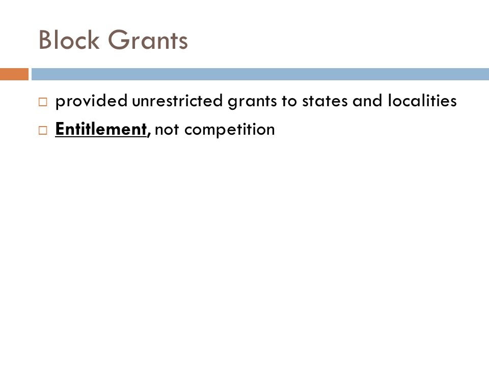 Block Grants  provided unrestricted grants to states and localities  Entitlement, not competition