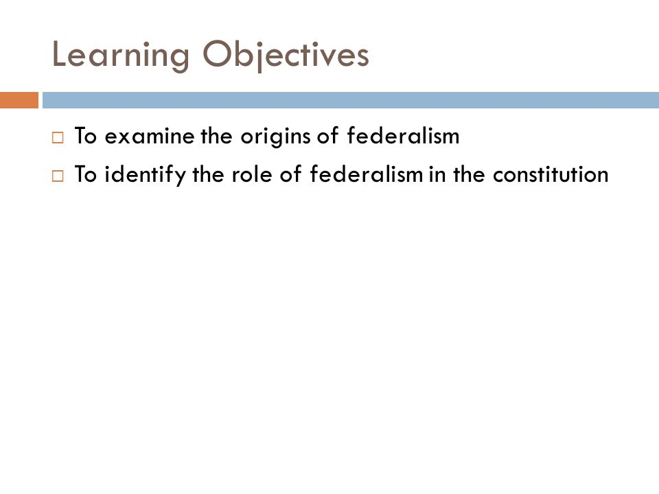 Learning Objectives  To examine the origins of federalism  To identify the role of federalism in the constitution