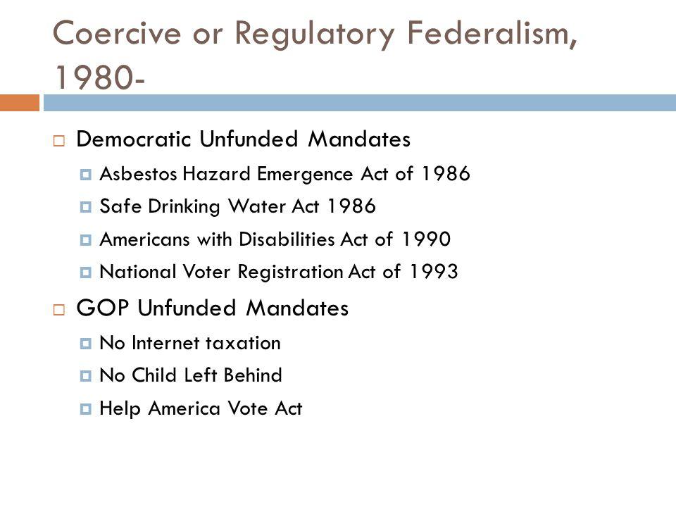 Coercive or Regulatory Federalism, 1980-  Democratic Unfunded Mandates  Asbestos Hazard Emergence Act of 1986  Safe Drinking Water Act 1986  Ameri