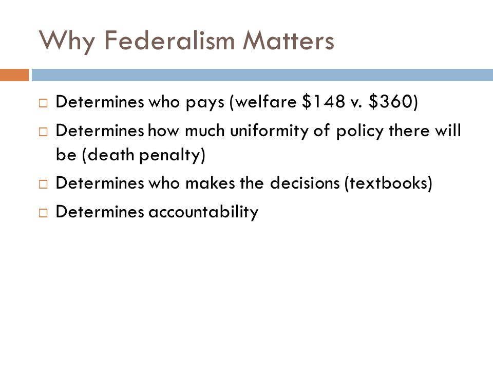 Why Federalism Matters  Determines who pays (welfare $148 v. $360)  Determines how much uniformity of policy there will be (death penalty)  Determi
