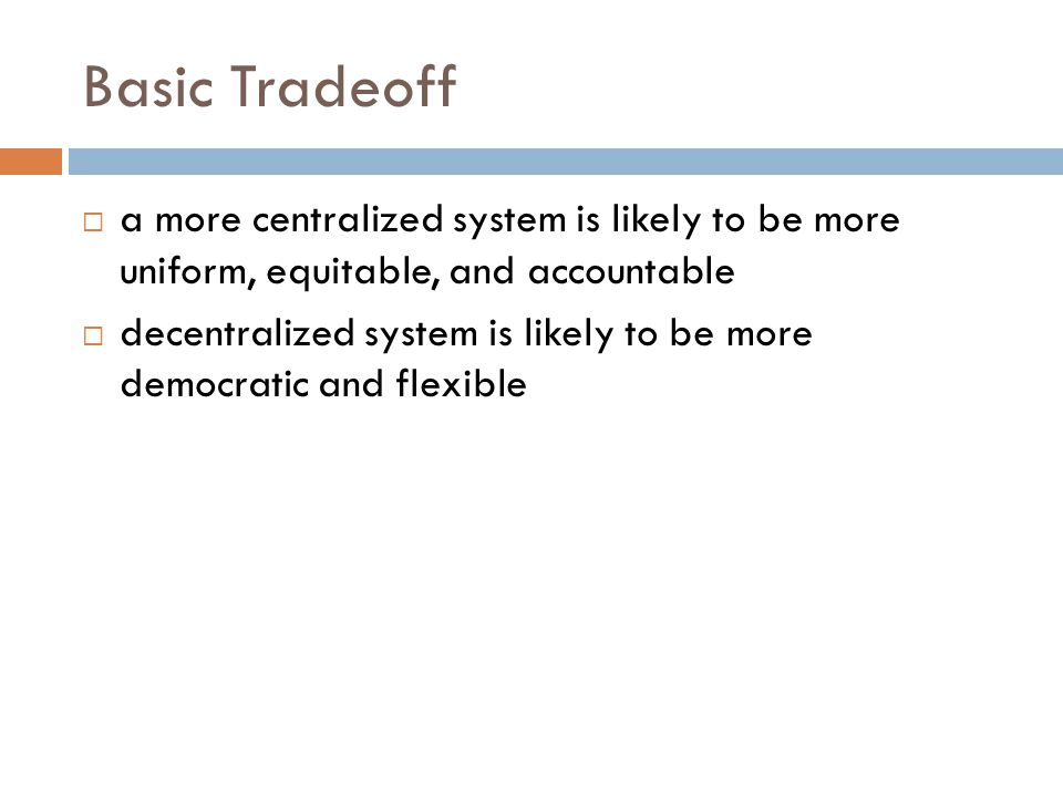 Basic Tradeoff  a more centralized system is likely to be more uniform, equitable, and accountable  decentralized system is likely to be more democr