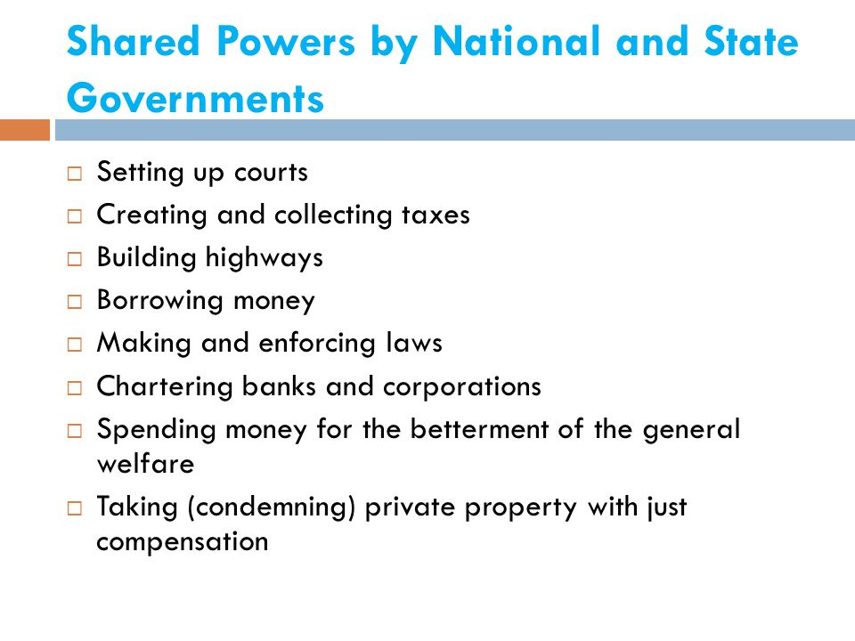 Shared Powers by National and State Governments  Setting up courts  Creating and collecting taxes  Building highways  Borrowing money  Making and