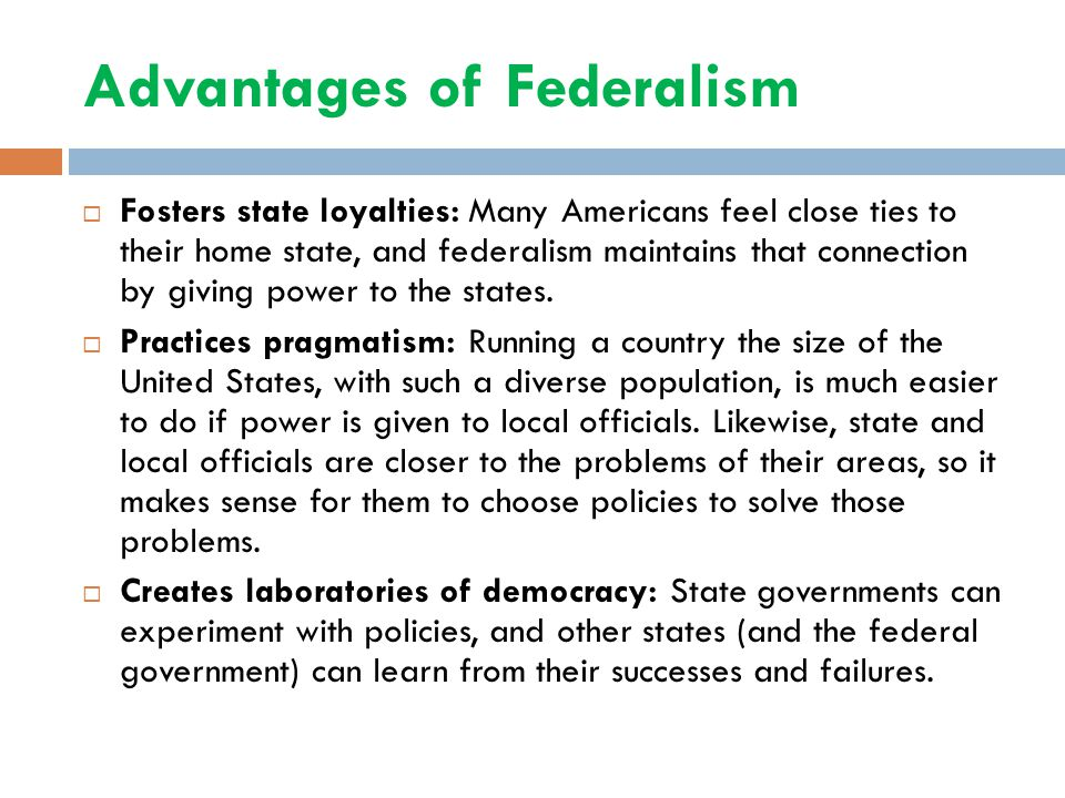 Advantages of Federalism  Fosters state loyalties: Many Americans feel close ties to their home state, and federalism maintains that connection by gi
