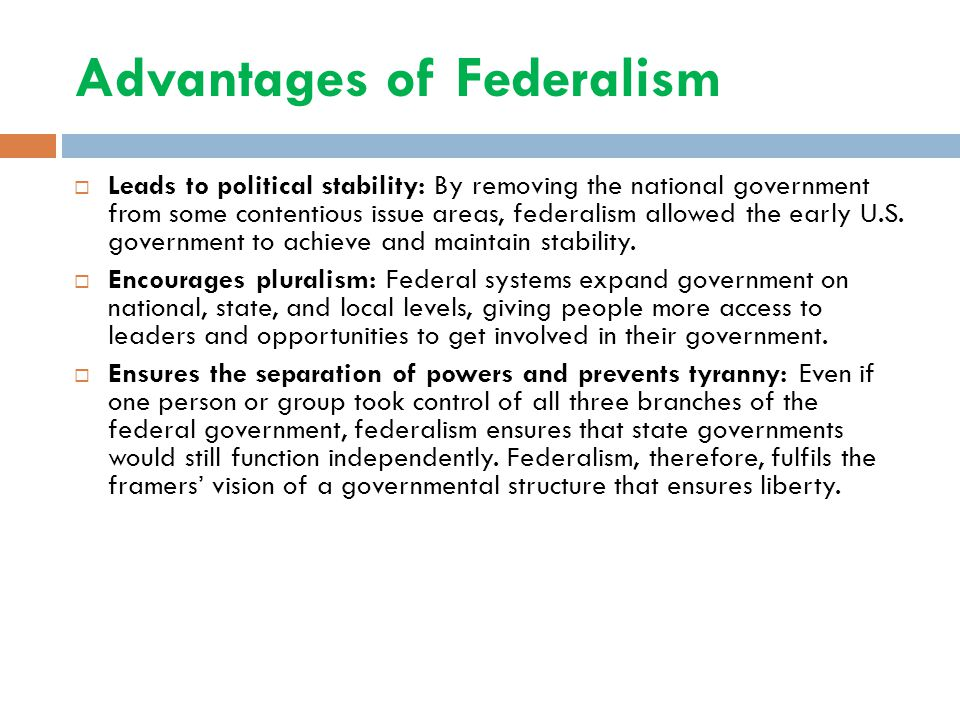 Advantages of Federalism  Leads to political stability: By removing the national government from some contentious issue areas, federalism allowed the