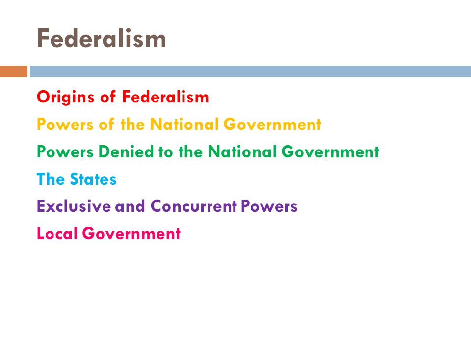 Federalism Origins of Federalism Powers of the National Government Powers Denied to the National Government The States Exclusive and Concurrent Powers