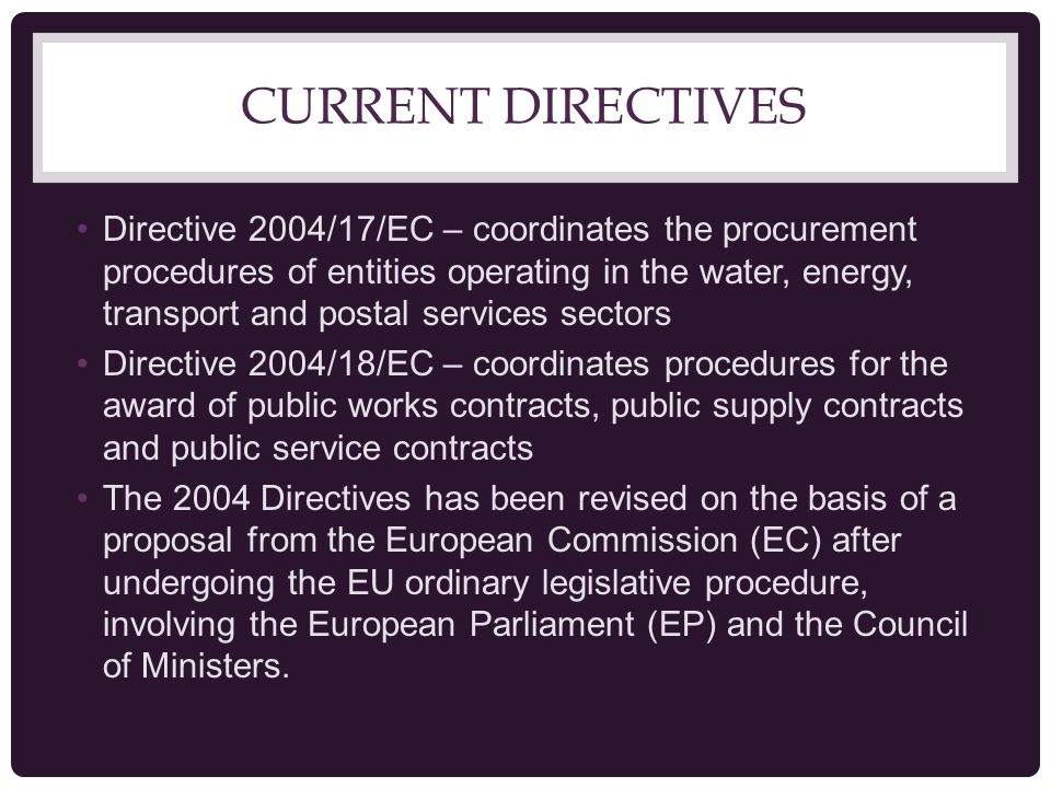 CURRENT DIRECTIVES Directive 2004/17/EC – coordinates the procurement procedures of entities operating in the water, energy, transport and postal services sectors Directive 2004/18/EC – coordinates procedures for the award of public works contracts, public supply contracts and public service contracts The 2004 Directives has been revised on the basis of a proposal from the European Commission (EC) after undergoing the EU ordinary legislative procedure, involving the European Parliament (EP) and the Council of Ministers.