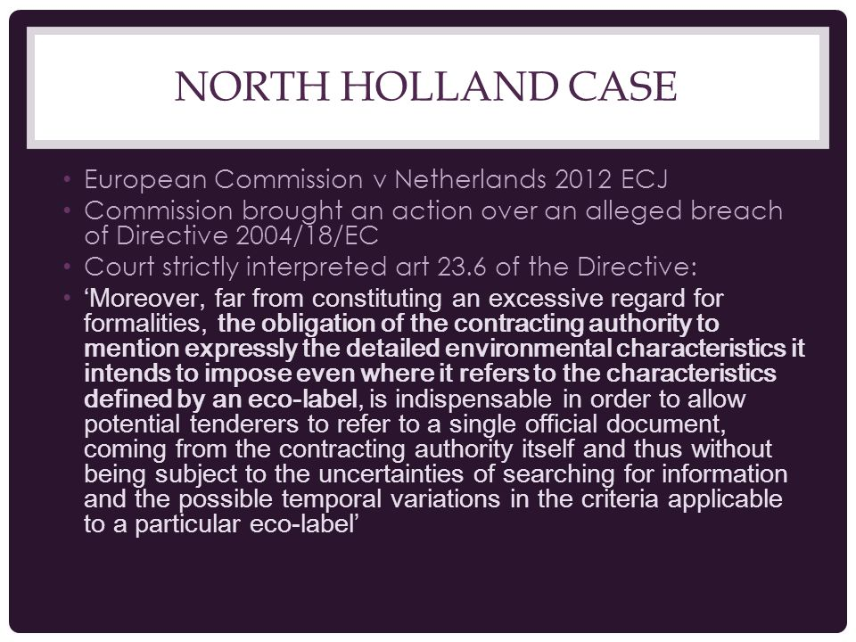 NORTH HOLLAND CASE European Commission v Netherlands 2012 ECJ Commission brought an action over an alleged breach of Directive 2004/18/EC Court strictly interpreted art 23.6 of the Directive: 'Moreover, far from constituting an excessive regard for formalities, the obligation of the contracting authority to mention expressly the detailed environmental characteristics it intends to impose even where it refers to the characteristics defined by an eco-label, is indispensable in order to allow potential tenderers to refer to a single official document, coming from the contracting authority itself and thus without being subject to the uncertainties of searching for information and the possible temporal variations in the criteria applicable to a particular eco-label'