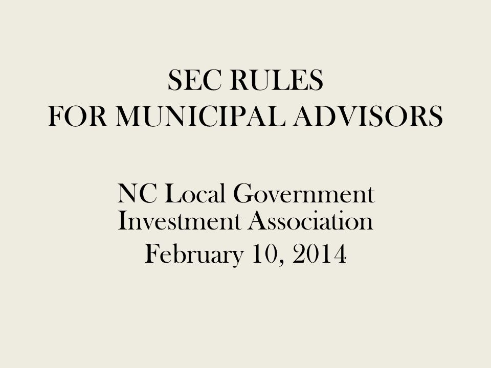 SEC RULES FOR MUNICIPAL ADVISORS NC Local Government Investment Association February 10, 2014