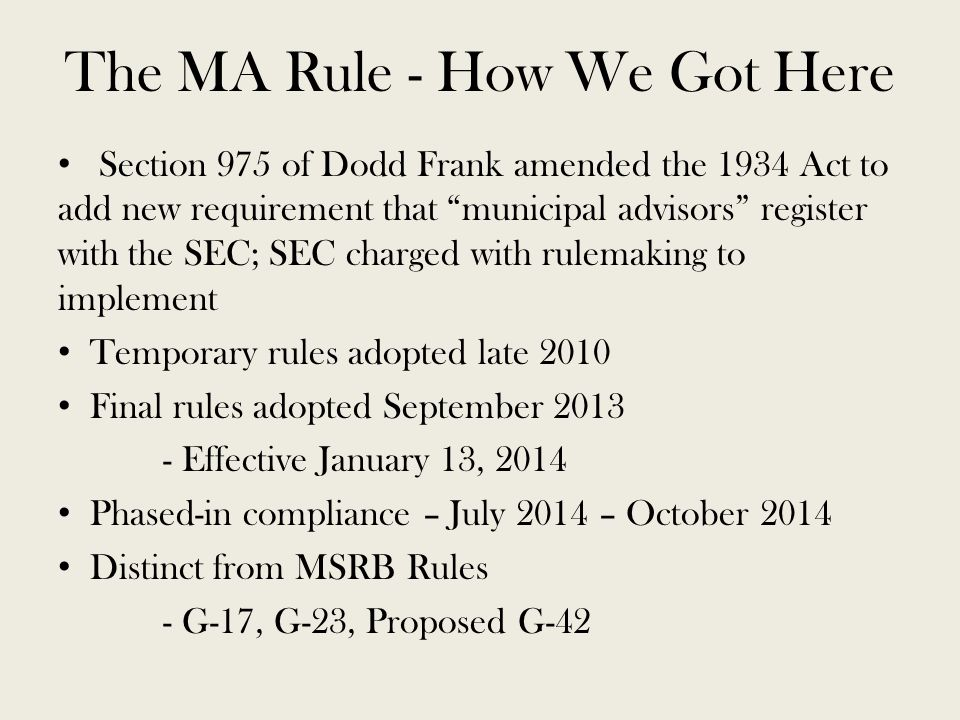 The MA Rule - How We Got Here Section 975 of Dodd Frank amended the 1934 Act to add new requirement that municipal advisors register with the SEC; SEC charged with rulemaking to implement Temporary rules adopted late 2010 Final rules adopted September 2013 - Effective January 13, 2014 Phased-in compliance – July 2014 – October 2014 Distinct from MSRB Rules - G-17, G-23, Proposed G-42
