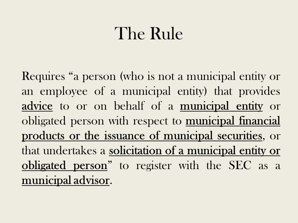 The Rule Requires a person (who is not a municipal entity or an employee of a municipal entity) that provides advice to or on behalf of a municipal entity or obligated person with respect to municipal financial products or the issuance of municipal securities, or that undertakes a solicitation of a municipal entity or obligated person to register with the SEC as a municipal advisor.