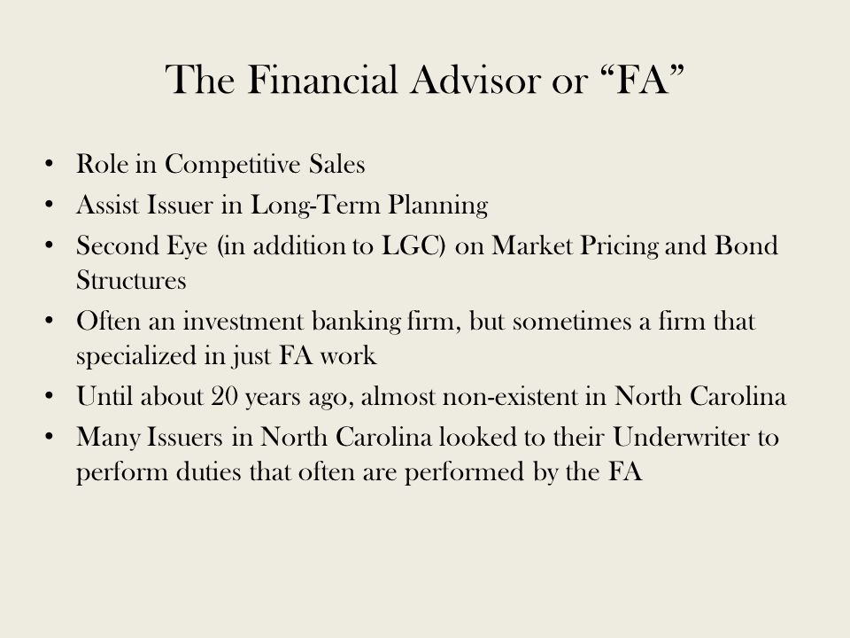 The Financial Advisor or FA Role in Competitive Sales Assist Issuer in Long-Term Planning Second Eye (in addition to LGC) on Market Pricing and Bond Structures Often an investment banking firm, but sometimes a firm that specialized in just FA work Until about 20 years ago, almost non-existent in North Carolina Many Issuers in North Carolina looked to their Underwriter to perform duties that often are performed by the FA