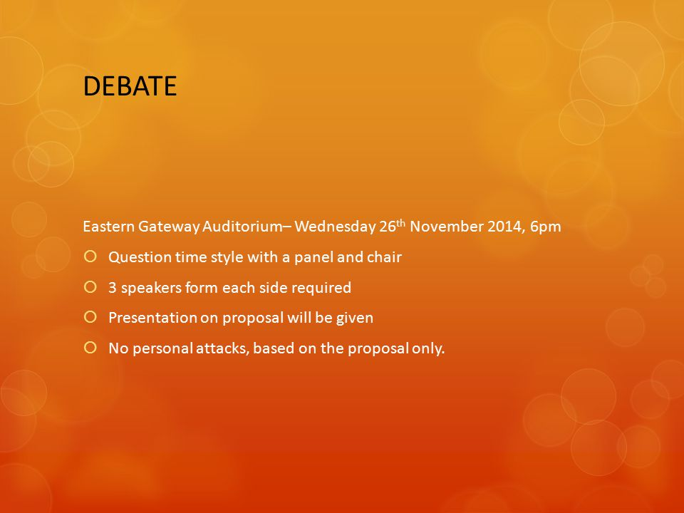 DEBATE Eastern Gateway Auditorium– Wednesday 26 th November 2014, 6pm  Question time style with a panel and chair  3 speakers form each side required  Presentation on proposal will be given  No personal attacks, based on the proposal only.