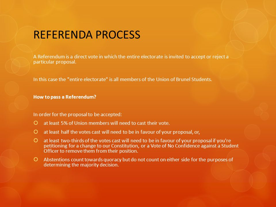 REFERENDA PROCESS A Referendum is a direct vote in which the entire electorate is invited to accept or reject a particular proposal. In this case the