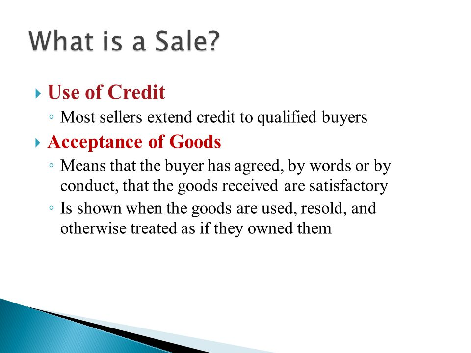  Use of Credit ◦ Most sellers extend credit to qualified buyers  Acceptance of Goods ◦ Means that the buyer has agreed, by words or by conduct, that the goods received are satisfactory ◦ Is shown when the goods are used, resold, and otherwise treated as if they owned them