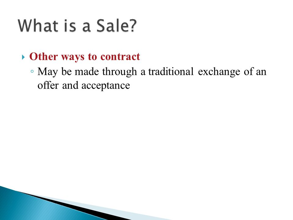 Other ways to contract ◦ May be made through a traditional exchange of an offer and acceptance