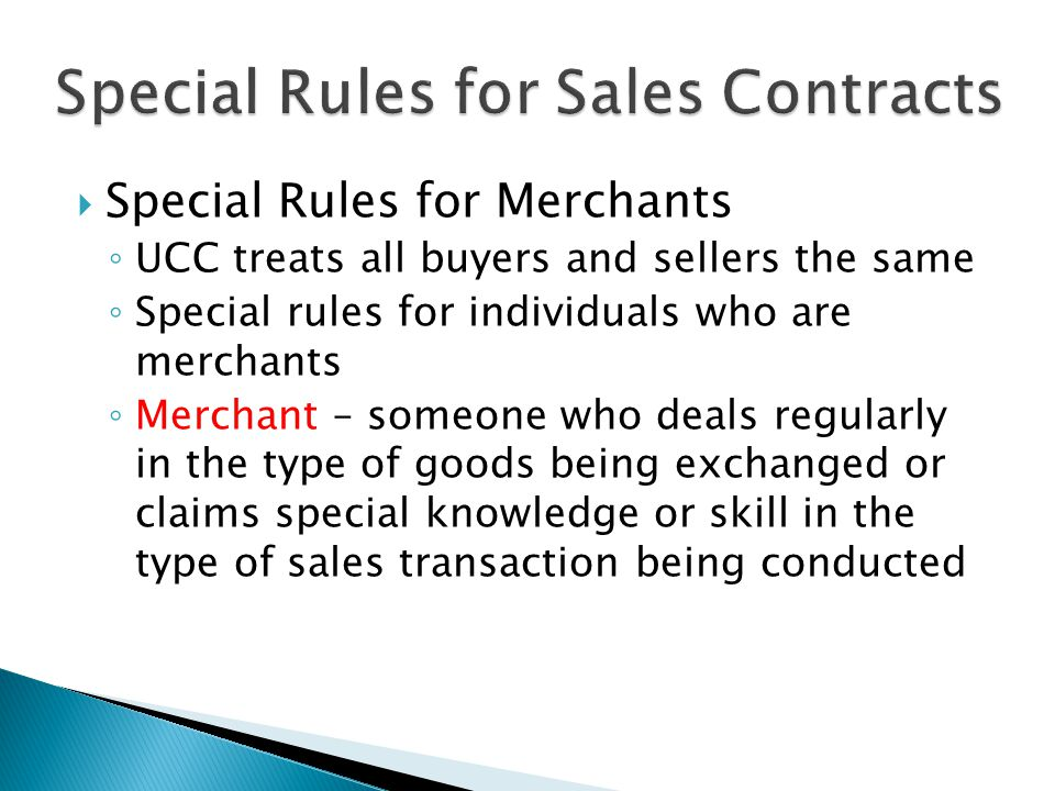  Special Rules for Merchants ◦ UCC treats all buyers and sellers the same ◦ Special rules for individuals who are merchants ◦ Merchant – someone who deals regularly in the type of goods being exchanged or claims special knowledge or skill in the type of sales transaction being conducted