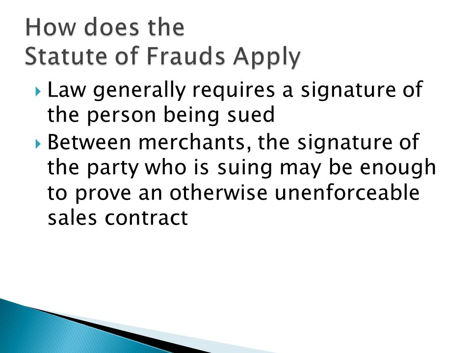  Law generally requires a signature of the person being sued  Between merchants, the signature of the party who is suing may be enough to prove an otherwise unenforceable sales contract