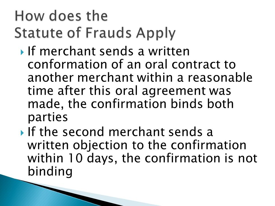 If merchant sends a written conformation of an oral contract to another merchant within a reasonable time after this oral agreement was made, the confirmation binds both parties  If the second merchant sends a written objection to the confirmation within 10 days, the confirmation is not binding