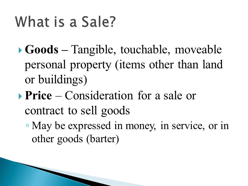  Goods – Tangible, touchable, moveable personal property (items other than land or buildings)  Price – Consideration for a sale or contract to sell goods ◦ May be expressed in money, in service, or in other goods (barter)