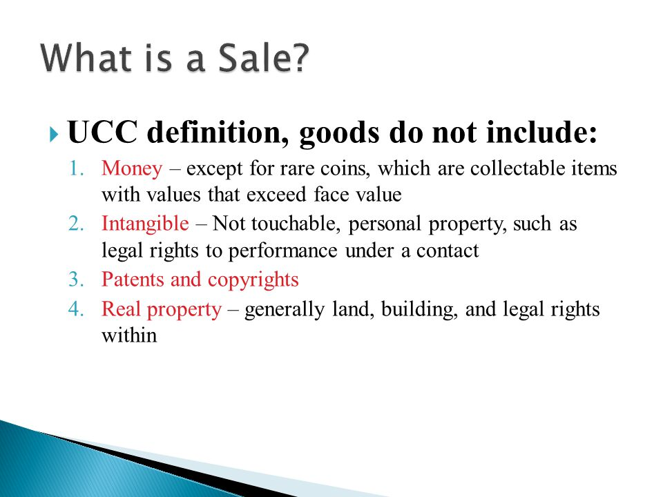  UCC definition, goods do not include: 1.Money – except for rare coins, which are collectable items with values that exceed face value 2.Intangible – Not touchable, personal property, such as legal rights to performance under a contact 3.Patents and copyrights 4.Real property – generally land, building, and legal rights within