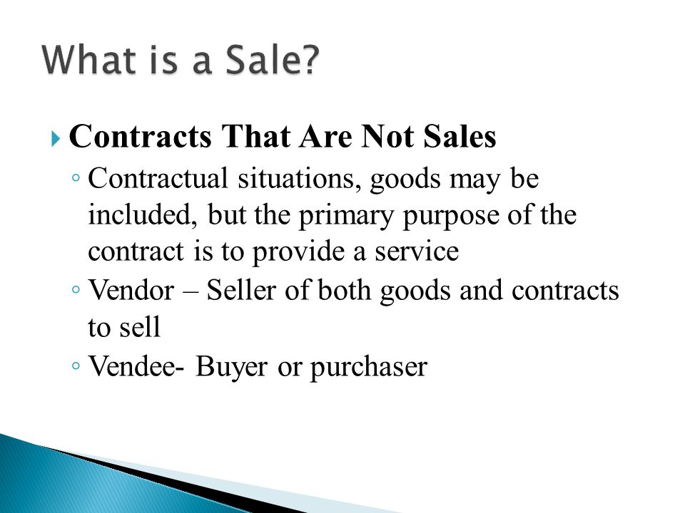  Contracts That Are Not Sales ◦ Contractual situations, goods may be included, but the primary purpose of the contract is to provide a service ◦ Vendor – Seller of both goods and contracts to sell ◦ Vendee- Buyer or purchaser