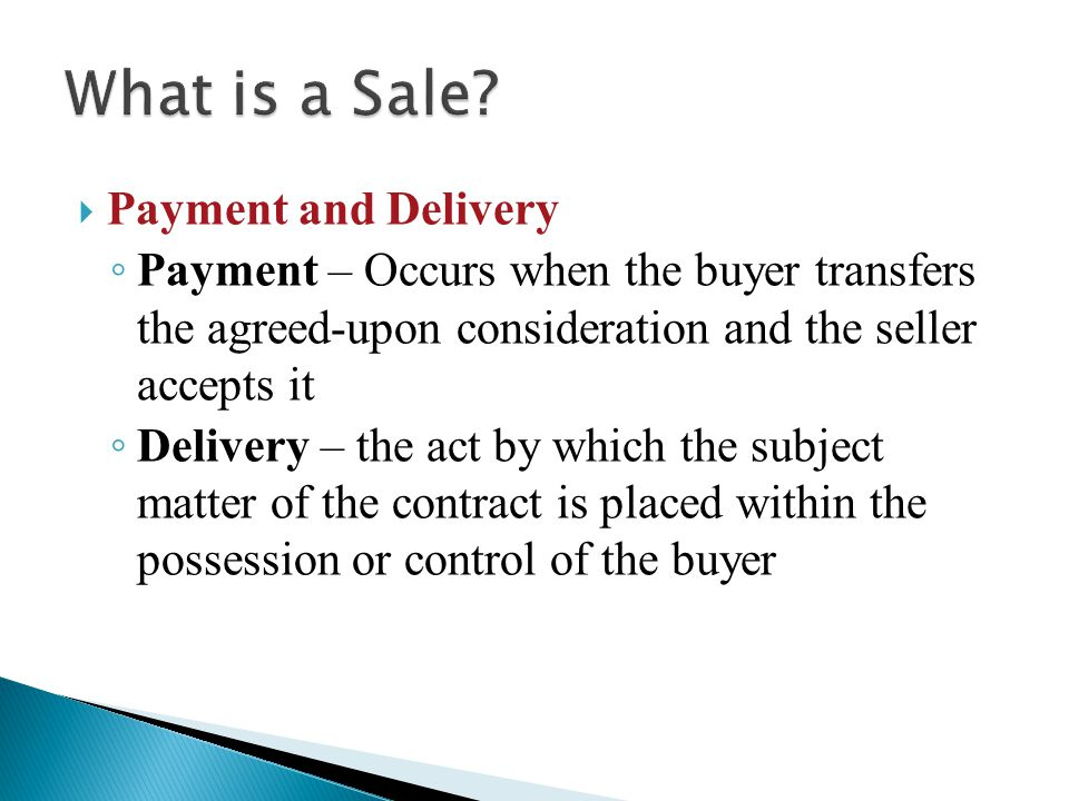  Payment and Delivery ◦ Payment – Occurs when the buyer transfers the agreed-upon consideration and the seller accepts it ◦ Delivery – the act by which the subject matter of the contract is placed within the possession or control of the buyer