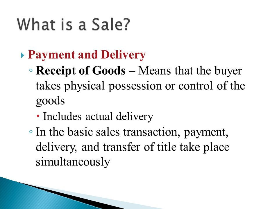  Payment and Delivery ◦ Receipt of Goods – Means that the buyer takes physical possession or control of the goods  Includes actual delivery ◦ In the basic sales transaction, payment, delivery, and transfer of title take place simultaneously