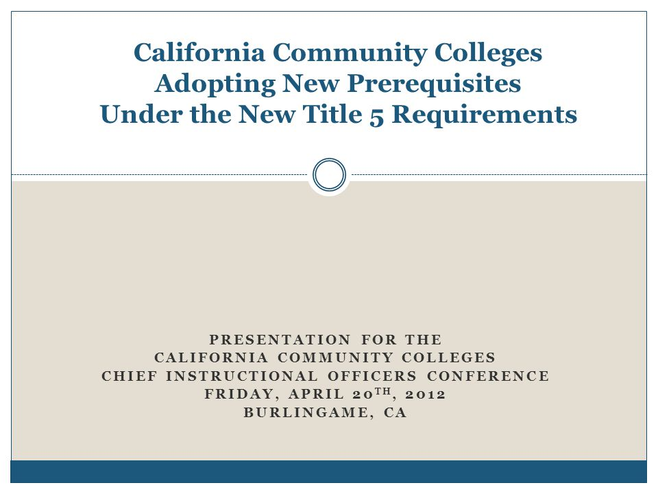 California Community Colleges Adopting New Prerequisites Under the New Title 5 Requirements PRESENTATION FOR THE CALIFORNIA COMMUNITY COLLEGES CHIEF INSTRUCTIONAL OFFICERS CONFERENCE FRIDAY, APRIL 20 TH, 2012 BURLINGAME, CA