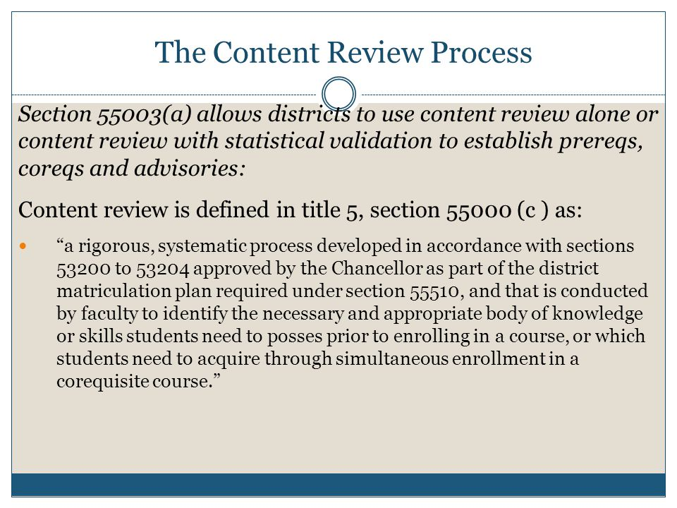 Content review is defined in title 5, section 55000 (c ) as: a rigorous, systematic process developed in accordance with sections 53200 to 53204 approved by the Chancellor as part of the district matriculation plan required under section 55510, and that is conducted by faculty to identify the necessary and appropriate body of knowledge or skills students need to posses prior to enrolling in a course, or which students need to acquire through simultaneous enrollment in a corequisite course. The Content Review Process Section 55003(a) allows districts to use content review alone or content review with statistical validation to establish prereqs, coreqs and advisories: