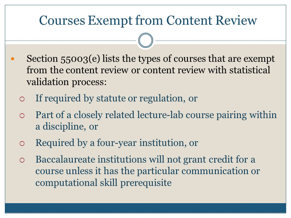 Section 55003(e) lists the types of courses that are exempt from the content review or content review with statistical validation process:  If required by statute or regulation, or  Part of a closely related lecture-lab course pairing within a discipline, or  Required by a four-year institution, or  Baccalaureate institutions will not grant credit for a course unless it has the particular communication or computational skill prerequisite Courses Exempt from Content Review