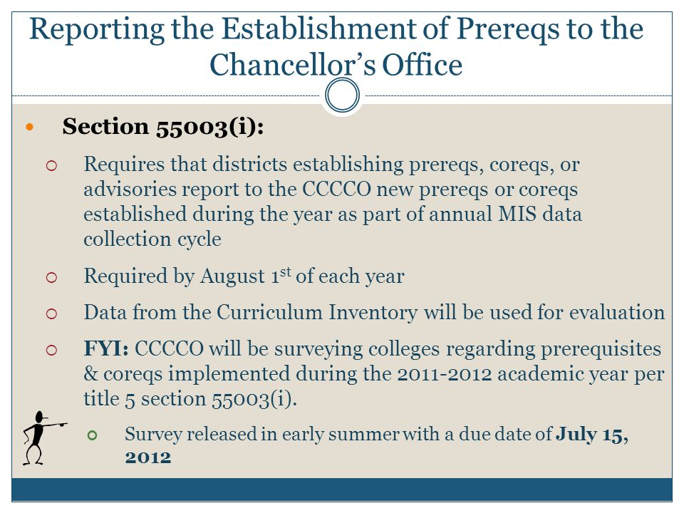 Section 55003(i):  Requires that districts establishing prereqs, coreqs, or advisories report to the CCCCO new prereqs or coreqs established during the year as part of annual MIS data collection cycle  Required by August 1 st of each year  Data from the Curriculum Inventory will be used for evaluation  FYI: CCCCO will be surveying colleges regarding prerequisites & coreqs implemented during the 2011-2012 academic year per title 5 section 55003(i).